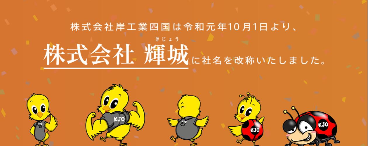 株式会社岸工業四国は令和元年10月1日より、株式会社輝城に社名を改称いたしました。